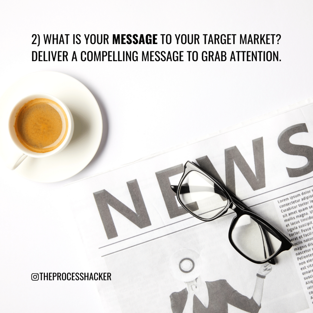 2. What is your Message to your Target Market? Deliver a compelling message to grab attention.