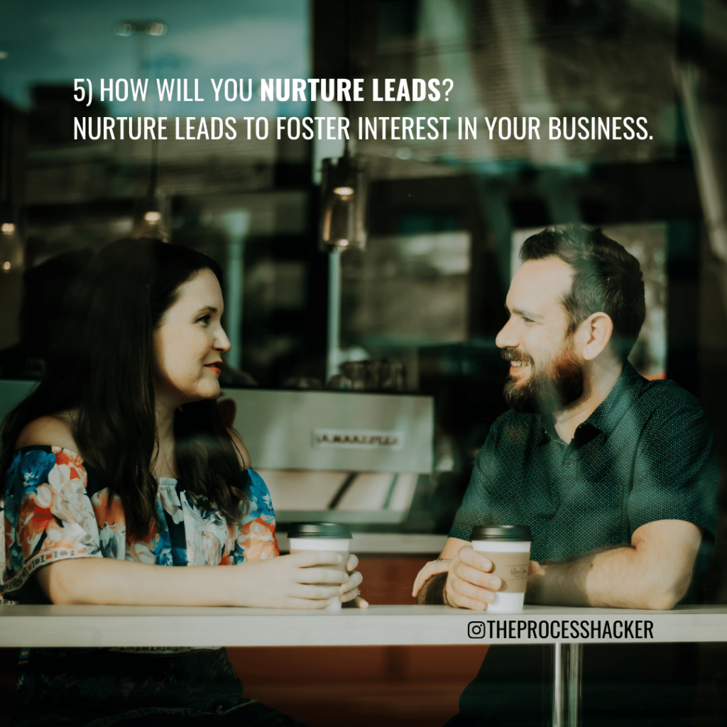5. How will you Nurture Leads? Nurture Leads to foster interest in your business.
