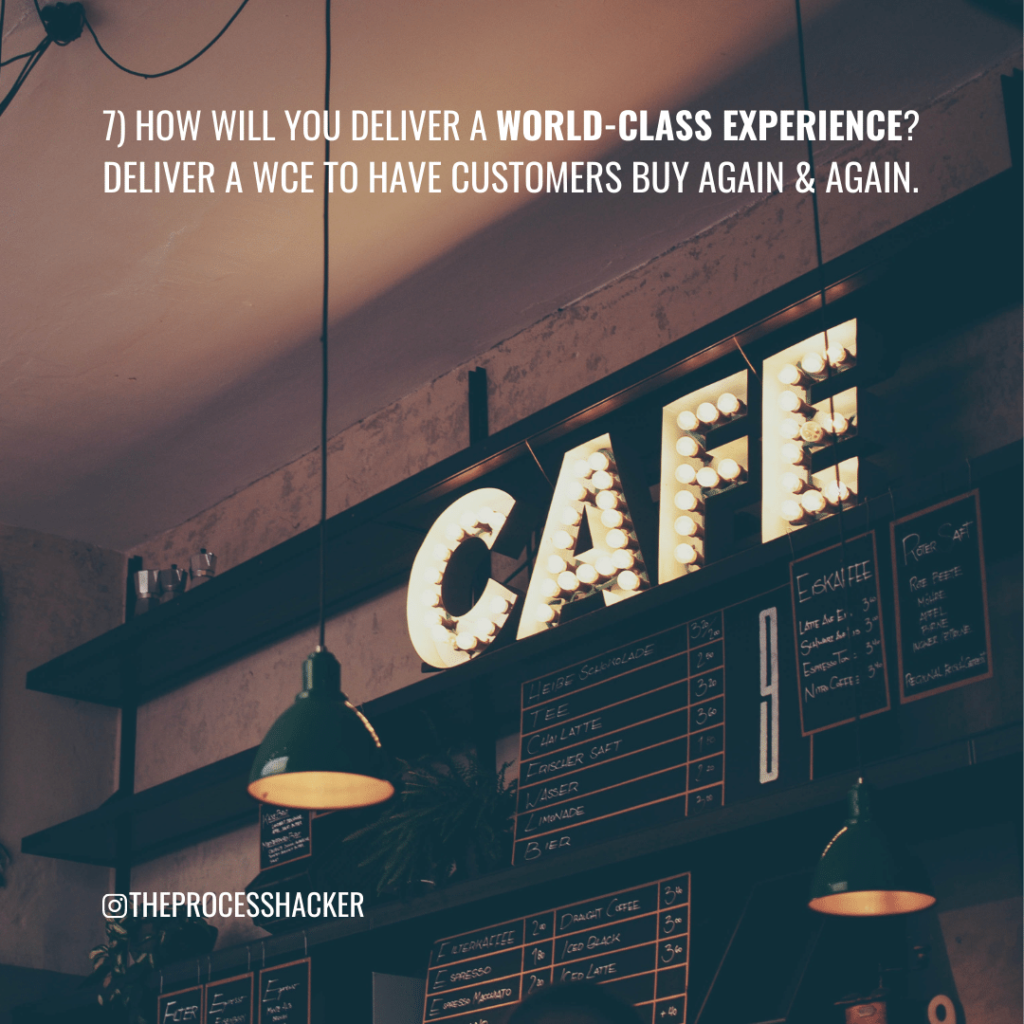 7. How will you deliver a World-Class Experience? Deliver a World-Class Experience to have customers buy again and again.